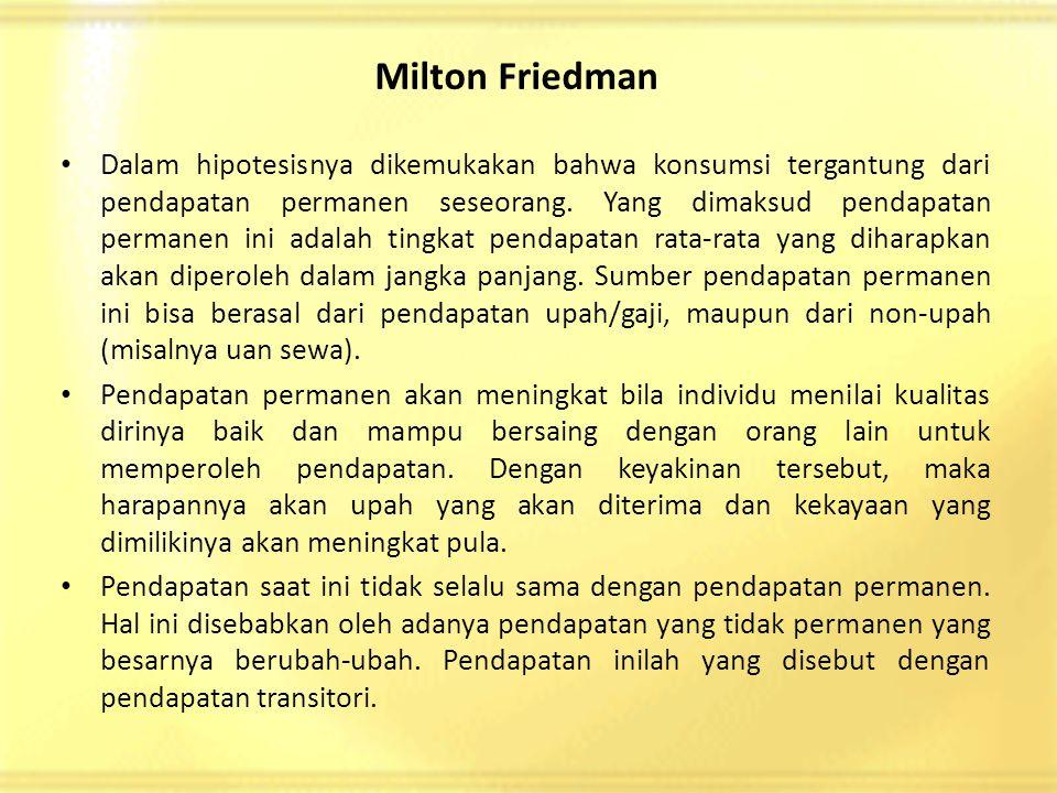 Milton Friedman • Dalam hipotesisnya dikemukakan bahwa konsumsi tergantung dari pendapatan permanen seseorang.