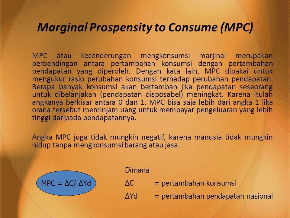 Marginal Prospensity to Consume (MPC) MPC atau kecenderungan mengkonsumsi marjinal merupakan perbandingan antara pertambahan konsumsi dengan pertambahan pendapatan yang diperoleh.