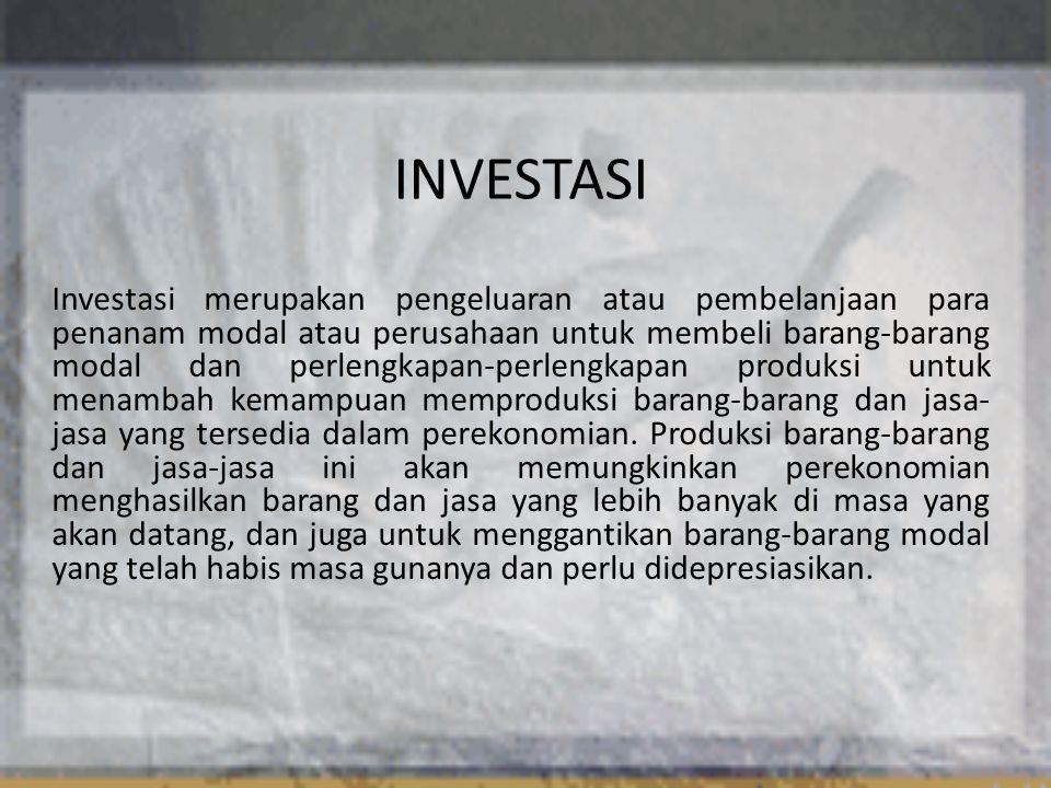 INVESTASI Investasi merupakan pengeluaran atau pembelanjaan para penanam modal atau perusahaan untuk membeli barang-barang modal dan perlengkapan-perlengkapan produksi untuk menambah kemampuan memproduksi barang-barang dan jasa- jasa yang tersedia dalam perekonomian.