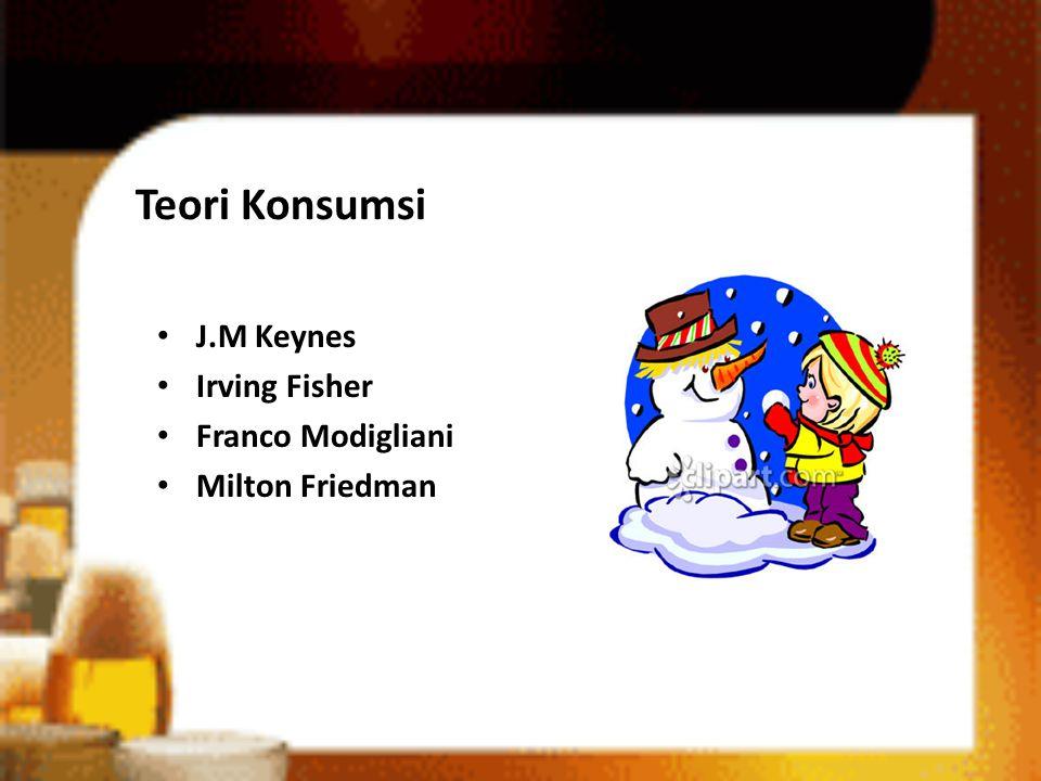 Teori Konsumsi • J.M Keynes • Irving Fisher • Franco Modigliani • Milton Friedman