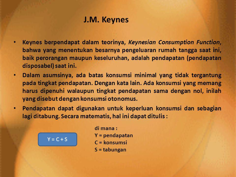 J.M. Keynes • Keynes berpendapat dalam teorinya, Keynesian Consumption Function, bahwa yang menentukan besarnya pengeluaran rumah tangga saat ini, bai
