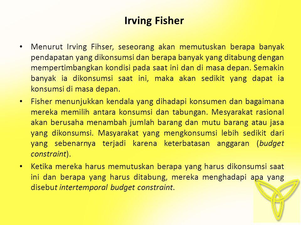 Irving Fisher • Menurut Irving Fihser, seseorang akan memutuskan berapa banyak pendapatan yang dikonsumsi dan berapa banyak yang ditabung dengan mempertimbangkan kondisi pada saat ini dan di masa depan.