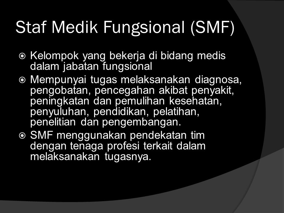 Staf Medik Fungsional (SMF)  Kelompok yang bekerja di bidang medis dalam jabatan fungsional  Mempunyai tugas melaksanakan diagnosa, pengobatan, penc