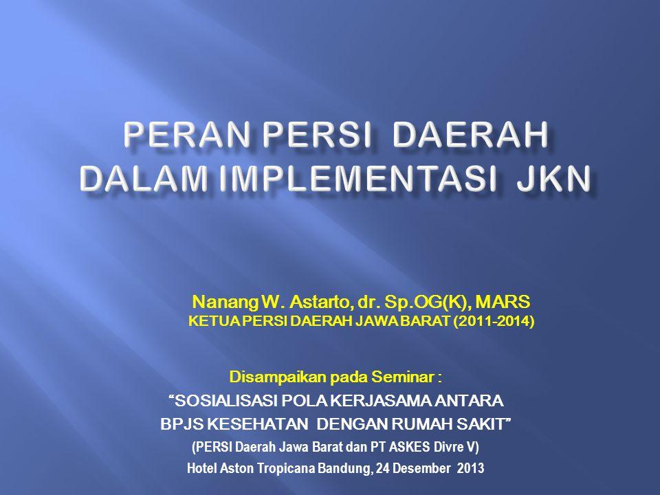 Disampaikan pada Seminar : SOSIALISASI POLA KERJASAMA ANTARA BPJS KESEHATAN DENGAN RUMAH SAKIT (PERSI Daerah Jawa Barat dan PT ASKES Divre V) Hotel Aston Tropicana Bandung, 24 Desember 2013 Nanang W.