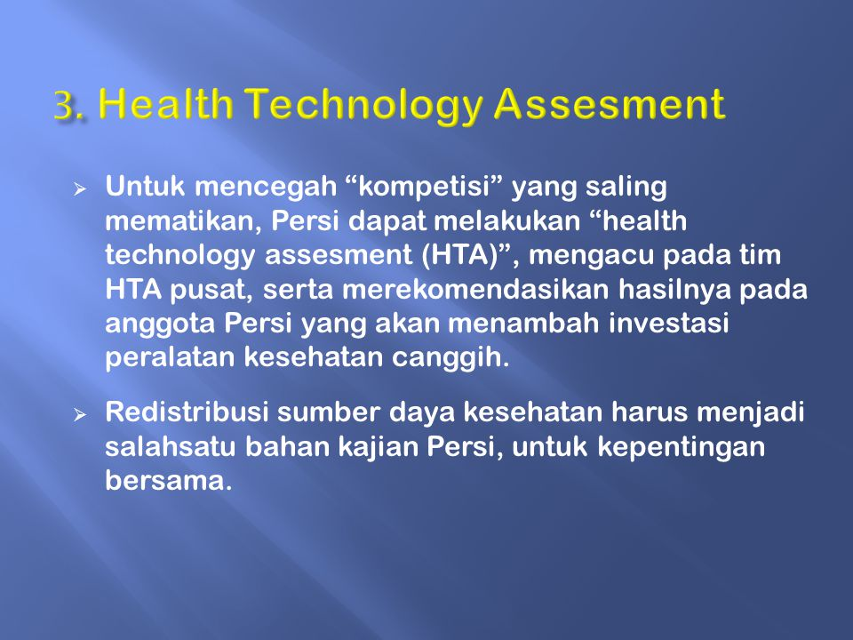  Untuk mencegah kompetisi yang saling mematikan, Persi dapat melakukan health technology assesment (HTA) , mengacu pada tim HTA pusat, serta merekomendasikan hasilnya pada anggota Persi yang akan menambah investasi peralatan kesehatan canggih.