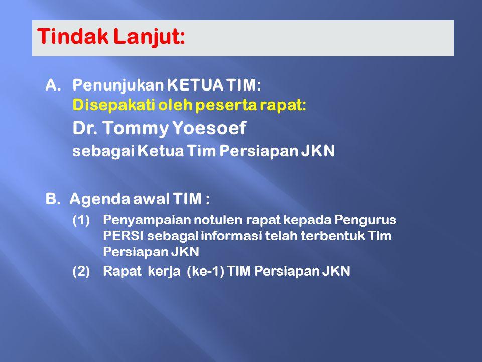 Tindak Lanjut: A.Penunjukan KETUA TIM: Disepakati oleh peserta rapat: Dr. Tommy Yoesoef sebagai Ketua Tim Persiapan JKN B. Agenda awal TIM : (1)Penyam