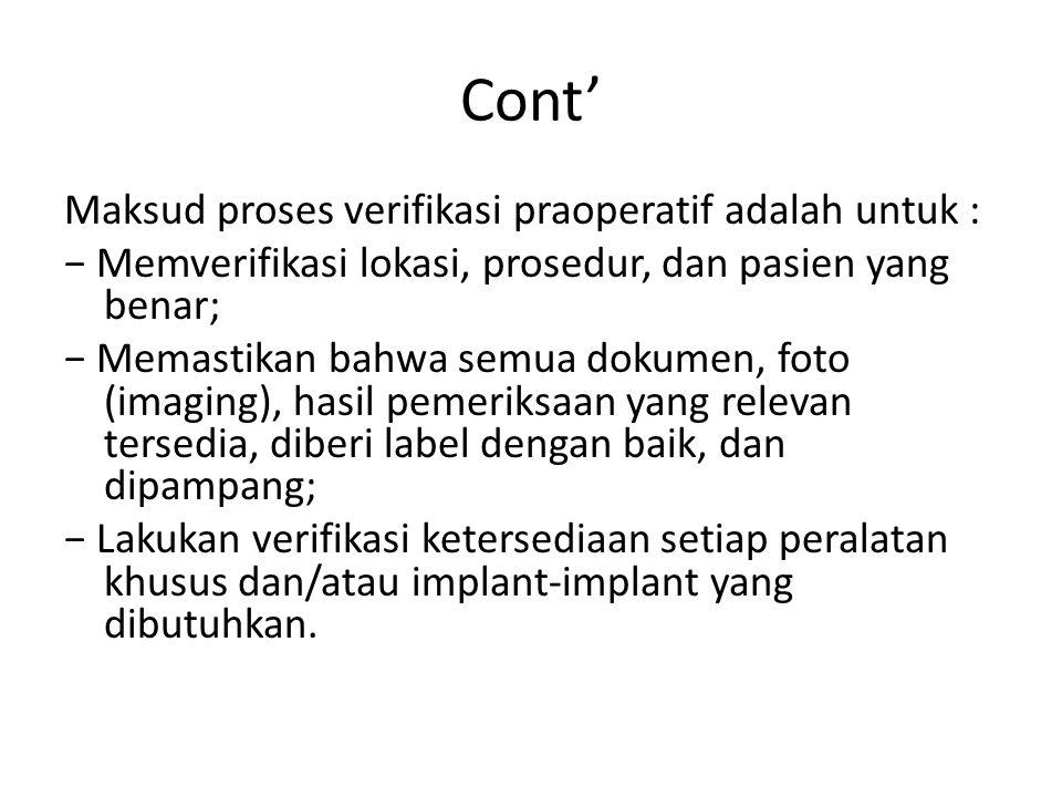Cont' Maksud proses verifikasi praoperatif adalah untuk : − Memverifikasi lokasi, prosedur, dan pasien yang benar; − Memastikan bahwa semua dokumen, f