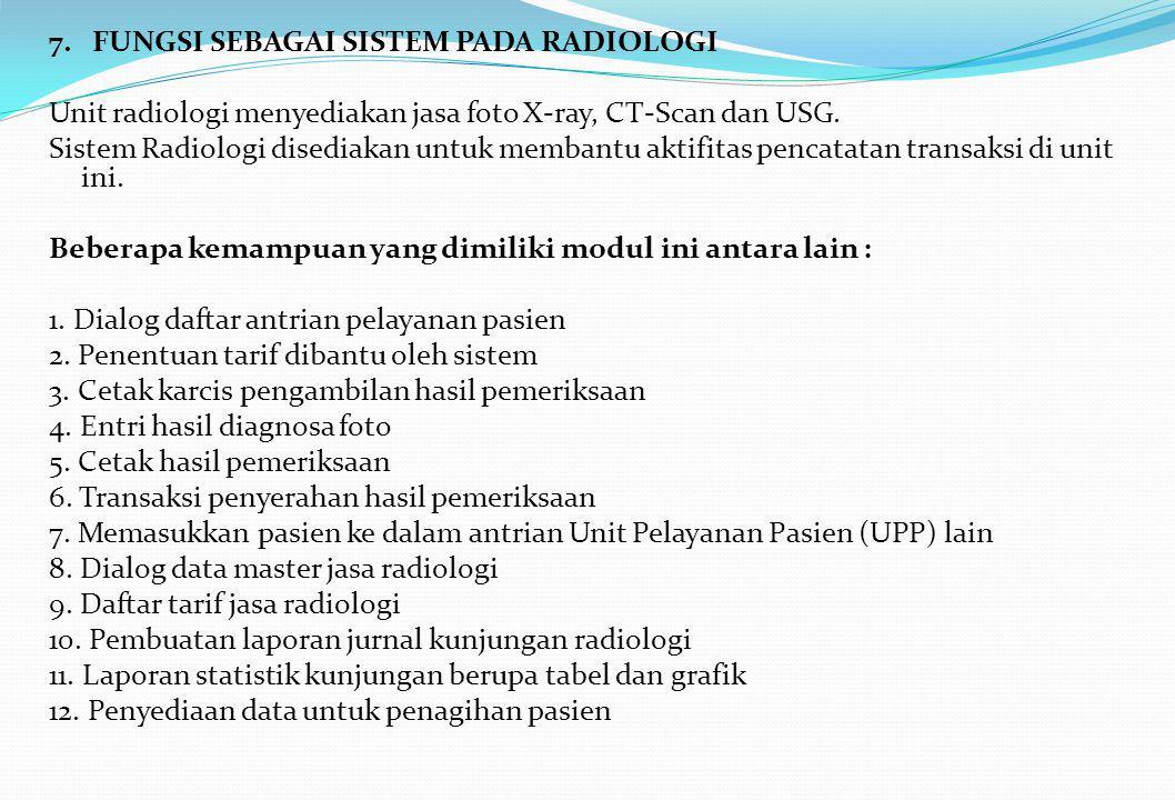 7. FUNGSI SEBAGAI SISTEM PADA RADIOLOGI Unit radiologi menyediakan jasa foto X-ray, CT-Scan dan USG. Sistem Radiologi disediakan untuk membantu aktifi