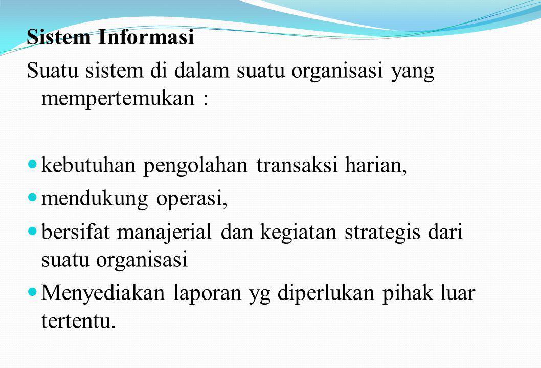 Sistem Informasi Suatu sistem di dalam suatu organisasi yang mempertemukan :  kebutuhan pengolahan transaksi harian,  mendukung operasi,  bersifat