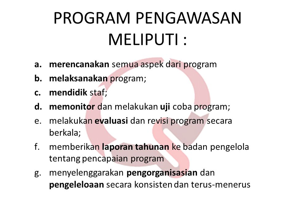PROGRAM PENGAWASAN MELIPUTI : a.merencanakan semua aspek dari program b.melaksanakan program; c.mendidik staf; d.memonitor dan melakukan uji coba prog
