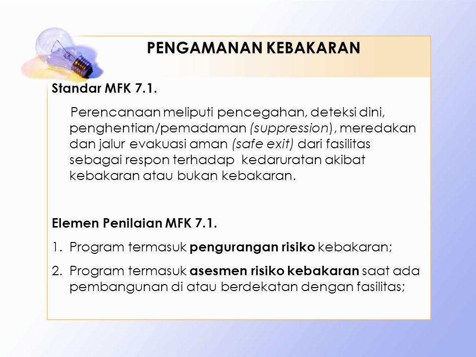Standar MFK 7.1. Perencanaan meliputi pencegahan, deteksi dini, penghentian/pemadaman (suppression), meredakan dan jalur evakuasi aman (safe exit) dar