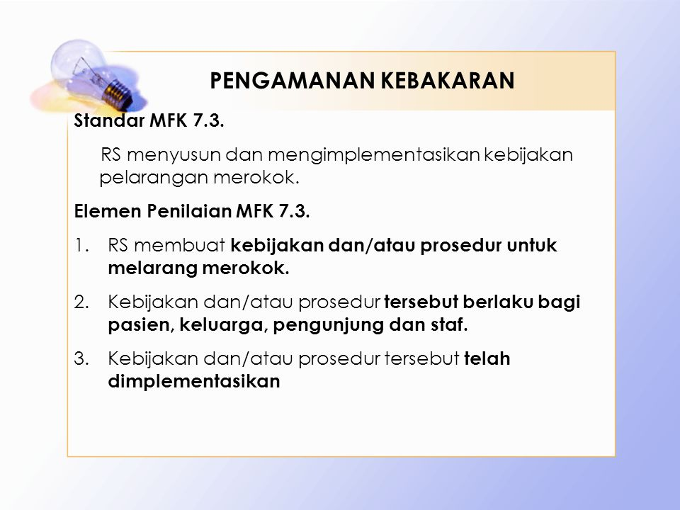Standar MFK 7.3. RS menyusun dan mengimplementasikan kebijakan pelarangan merokok. Elemen Penilaian MFK 7.3. 1.RS membuat kebijakan dan/atau prosedur