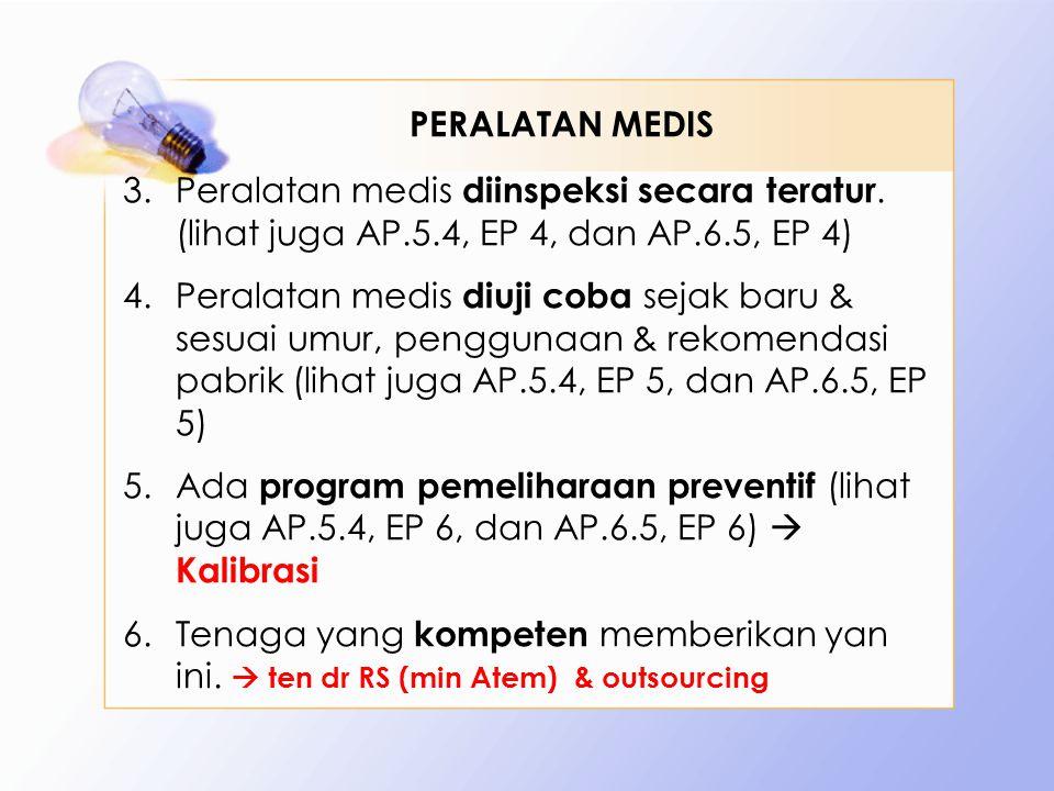 3.Peralatan medis diinspeksi secara teratur. (lihat juga AP.5.4, EP 4, dan AP.6.5, EP 4) 4.Peralatan medis diuji coba sejak baru & sesuai umur, penggu