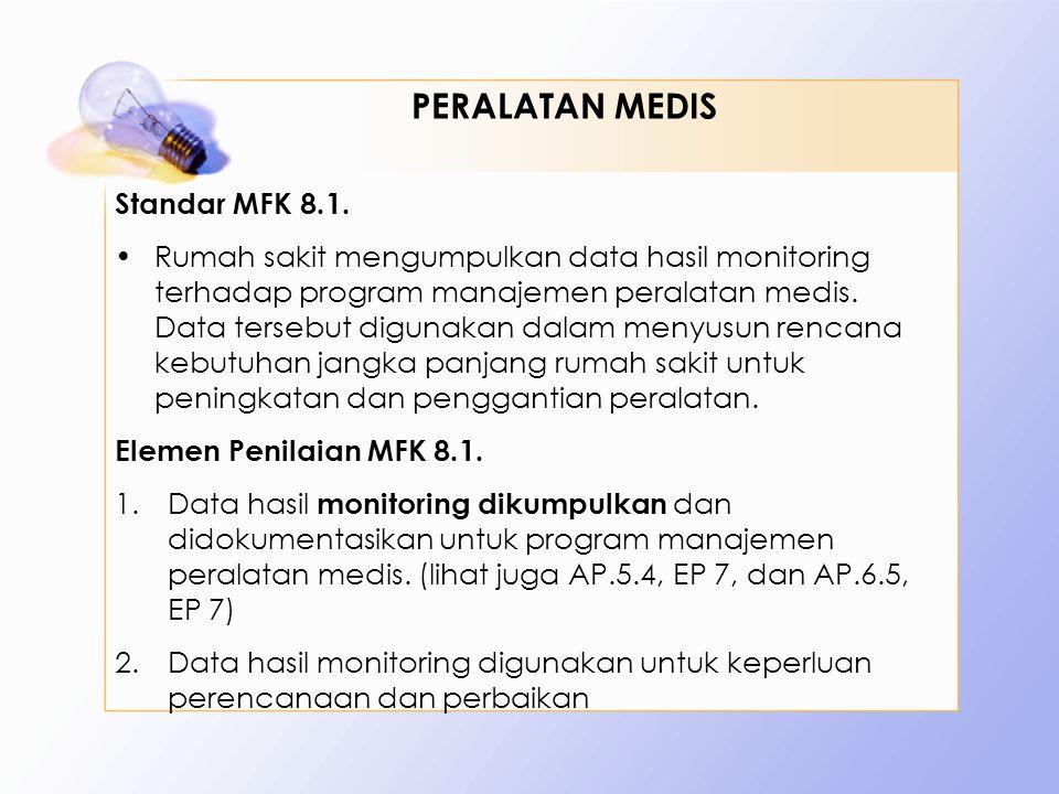 Standar MFK 8.1. •Rumah sakit mengumpulkan data hasil monitoring terhadap program manajemen peralatan medis. Data tersebut digunakan dalam menyusun re