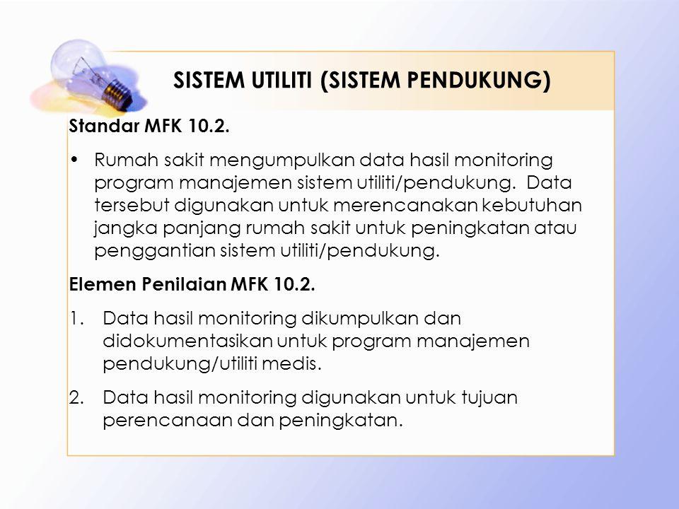 Standar MFK 10.2. •Rumah sakit mengumpulkan data hasil monitoring program manajemen sistem utiliti/pendukung. Data tersebut digunakan untuk merencanak