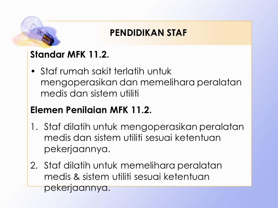 Standar MFK 11.2. •Staf rumah sakit terlatih untuk mengoperasikan dan memelihara peralatan medis dan sistem utiliti Elemen Penilaian MFK 11.2. 1.Staf