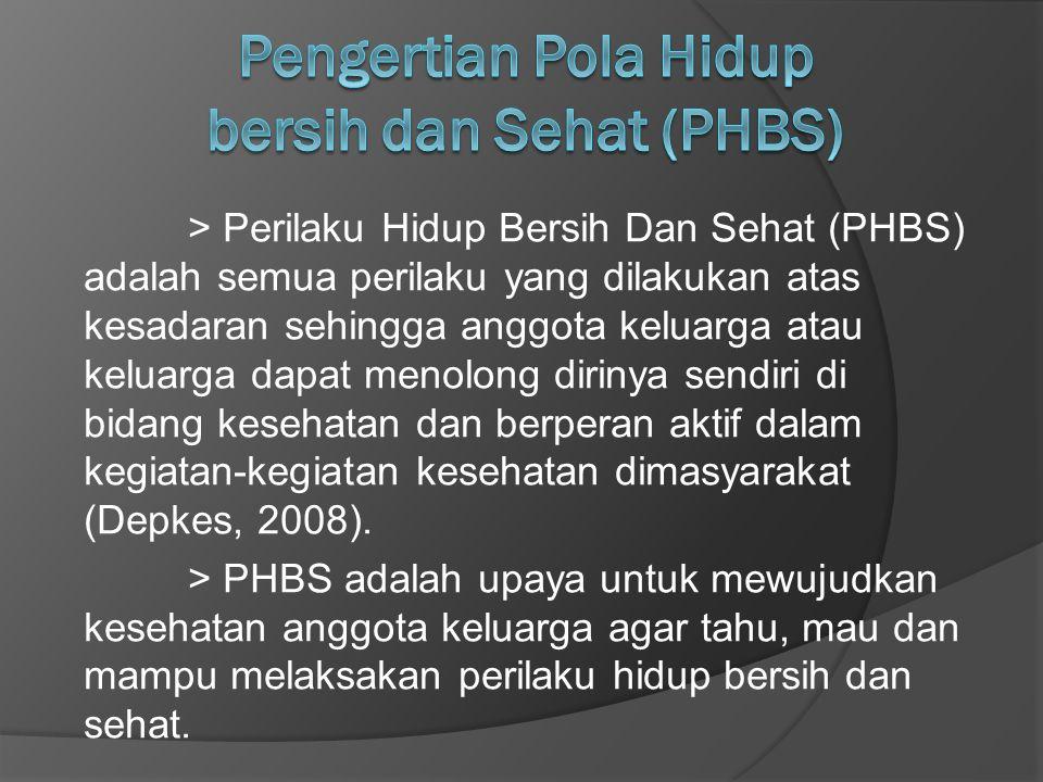 > Perilaku Hidup Bersih Dan Sehat (PHBS) adalah semua perilaku yang dilakukan atas kesadaran sehingga anggota keluarga atau keluarga dapat menolong dirinya sendiri di bidang kesehatan dan berperan aktif dalam kegiatan-kegiatan kesehatan dimasyarakat (Depkes, 2008).