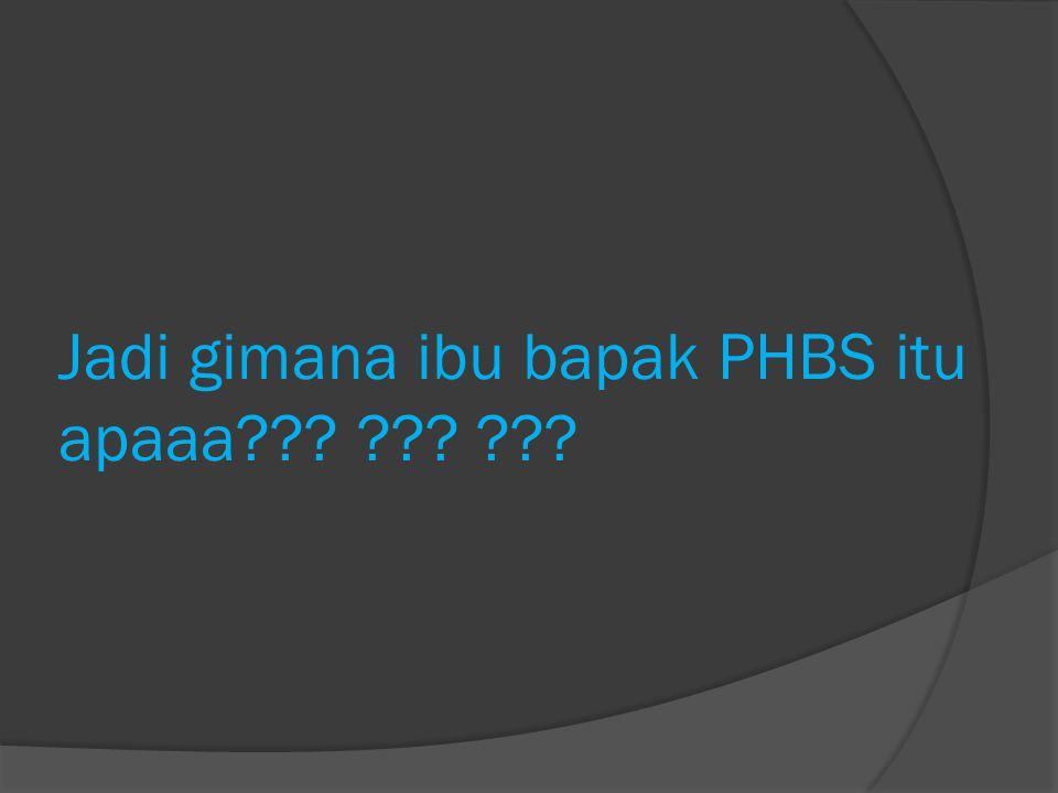 Jadi gimana ibu bapak PHBS itu apaaa??? ??? ???