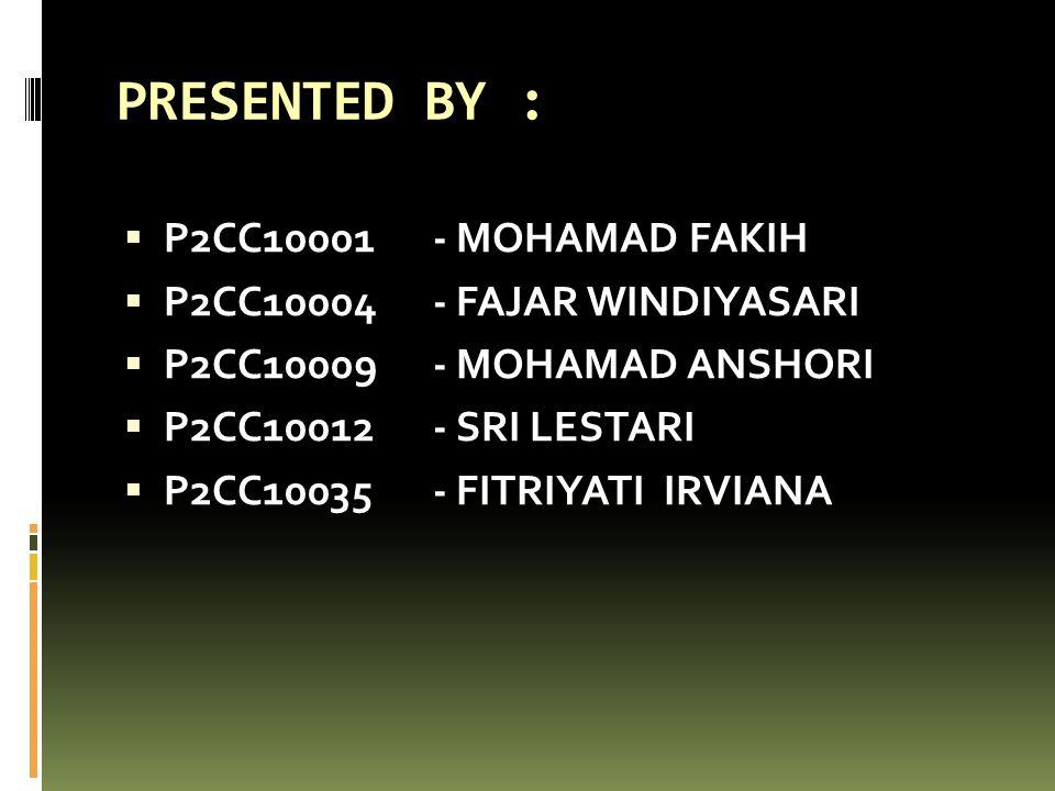 PRESENTED BY :  P2CC10001 - MOHAMAD FAKIH  P2CC10004 - FAJAR WINDIYASARI  P2CC10009- MOHAMAD ANSHORI  P2CC10012 - SRI LESTARI  P2CC10035- FITRIYA