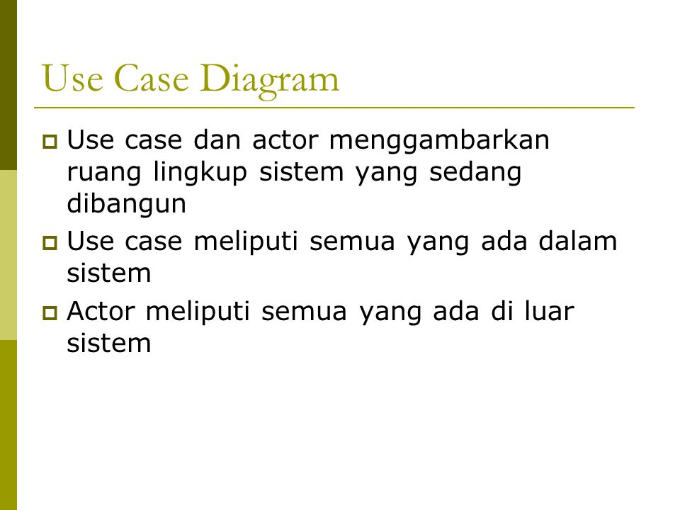 Use Case Diagram  Use case dan actor menggambarkan ruang lingkup sistem yang sedang dibangun  Use case meliputi semua yang ada dalam sistem  Actor