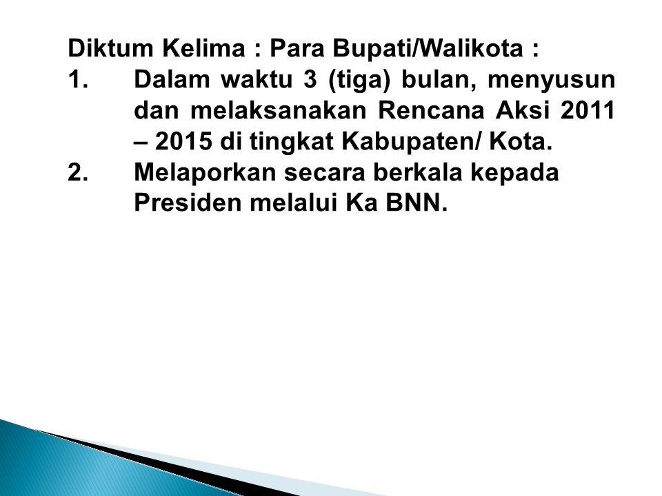 Diktum Kelima : Para Bupati/Walikota : 1.Dalam waktu 3 (tiga) bulan, menyusun dan melaksanakan Rencana Aksi 2011 – 2015 di tingkat Kabupaten/ Kota. 2.