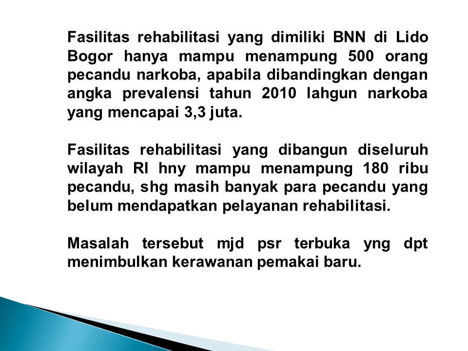 Fasilitas rehabilitasi yang dimiliki BNN di Lido Bogor hanya mampu menampung 500 orang pecandu narkoba, apabila dibandingkan dengan angka prevalensi t