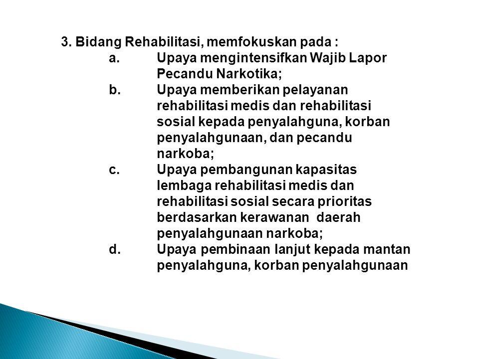 3. Bidang Rehabilitasi, memfokuskan pada : a.Upaya mengintensifkan Wajib Lapor Pecandu Narkotika; b. Upaya memberikan pelayanan rehabilitasi medis dan