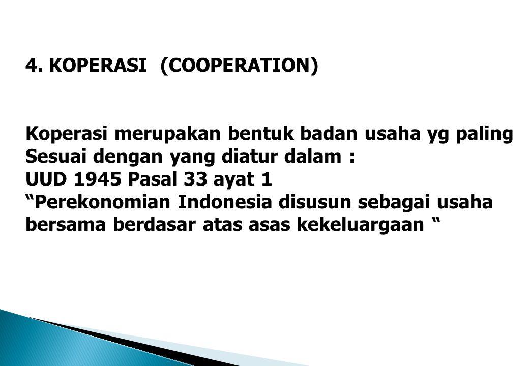 """4. KOPERASI (COOPERATION) Koperasi merupakan bentuk badan usaha yg paling Sesuai dengan yang diatur dalam : UUD 1945 Pasal 33 ayat 1 """"Perekonomian Ind"""