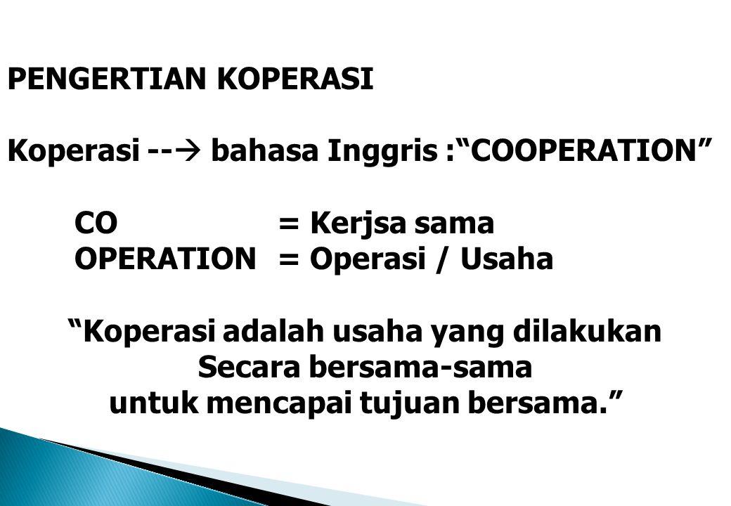 "PENGERTIAN KOPERASI Koperasi --  bahasa Inggris :""COOPERATION"" CO = Kerjsa sama OPERATION = Operasi / Usaha ""Koperasi adalah usaha yang dilakukan Sec"