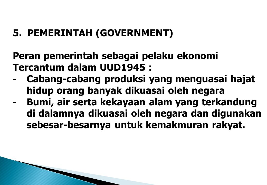 5. PEMERINTAH (GOVERNMENT) Peran pemerintah sebagai pelaku ekonomi Tercantum dalam UUD1945 : -Cabang-cabang produksi yang menguasai hajat hidup orang
