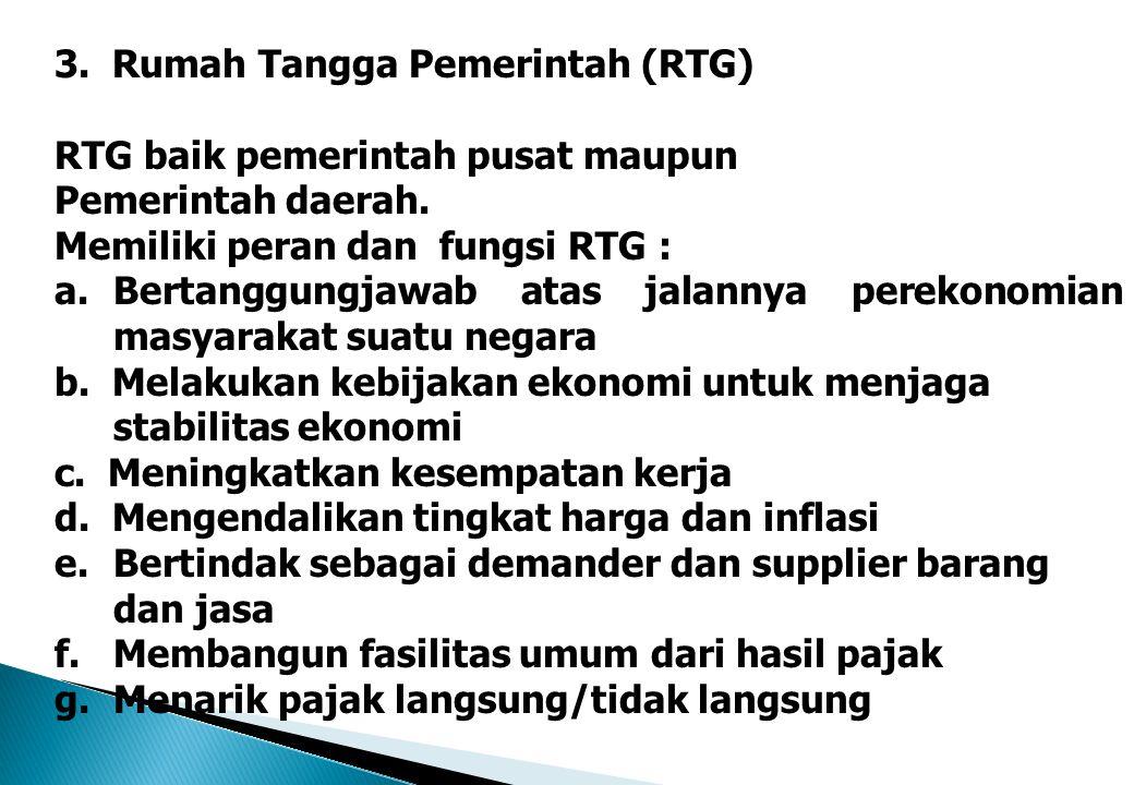 3. Rumah Tangga Pemerintah (RTG) RTG baik pemerintah pusat maupun Pemerintah daerah. Memiliki peran dan fungsi RTG : a.Bertanggungjawab atas jalannya