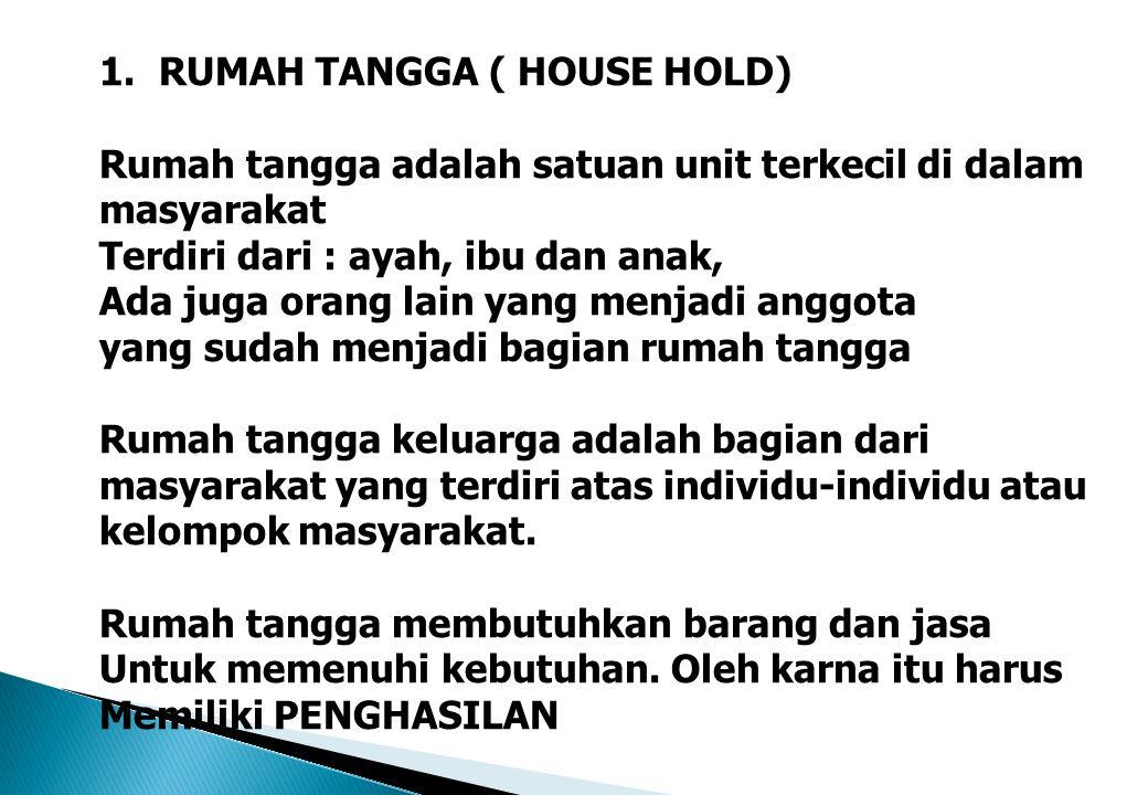 1.RUMAH TANGGA ( HOUSE HOLD) Rumah tangga adalah satuan unit terkecil di dalam masyarakat Terdiri dari : ayah, ibu dan anak, Ada juga orang lain yang