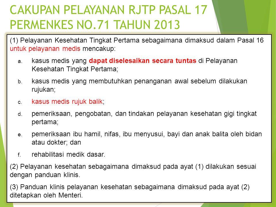 CAKUPAN PELAYANAN RJTP PASAL 17 PERMENKES NO.71 TAHUN 2013 (1) Pelayanan Kesehatan Tingkat Pertama sebagaimana dimaksud dalam Pasal 16 untuk pelayanan medis mencakup: a.