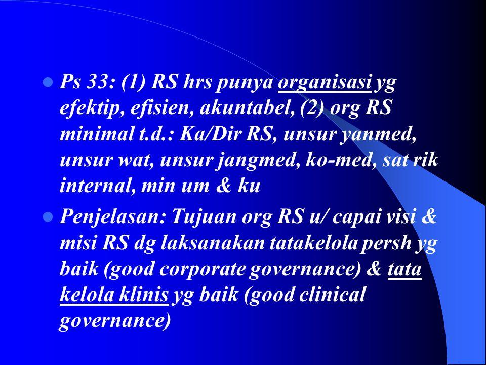  Ps 33: (1) RS hrs punya organisasi yg efektip, efisien, akuntabel, (2) org RS minimal t.d.: Ka/Dir RS, unsur yanmed, unsur wat, unsur jangmed, ko-med, sat rik internal, min um & ku  Penjelasan: Tujuan org RS u/ capai visi & misi RS dg laksanakan tatakelola persh yg baik (good corporate governance) & tata kelola klinis yg baik (good clinical governance)