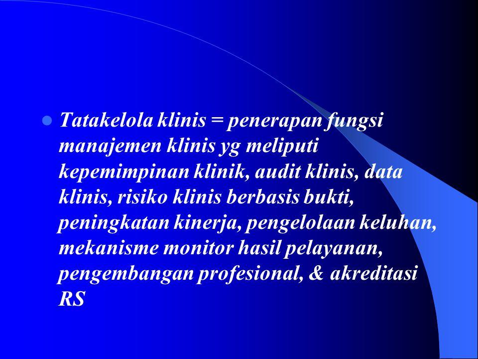 Tatakelola klinis = penerapan fungsi manajemen klinis yg meliputi kepemimpinan klinik, audit klinis, data klinis, risiko klinis berbasis bukti, peningkatan kinerja, pengelolaan keluhan, mekanisme monitor hasil pelayanan, pengembangan profesional, & akreditasi RS