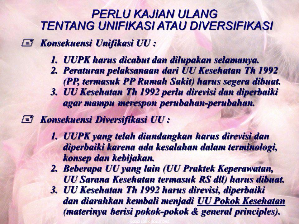 PERLU KAJIAN ULANG TENTANG UNIFIKASI ATAU DIVERSIFIKASI  Konsekuensi Unifikasi UU : 1.
