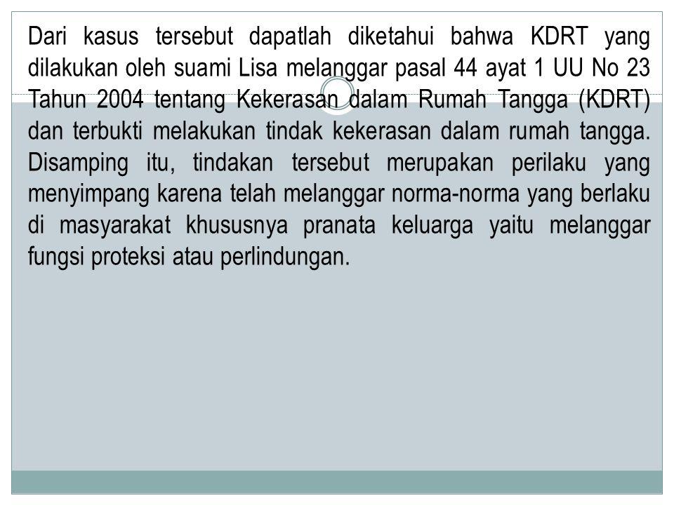 Dari kasus tersebut dapatlah diketahui bahwa KDRT yang dilakukan oleh suami Lisa melanggar pasal 44 ayat 1 UU No 23 Tahun 2004 tentang Kekerasan dalam