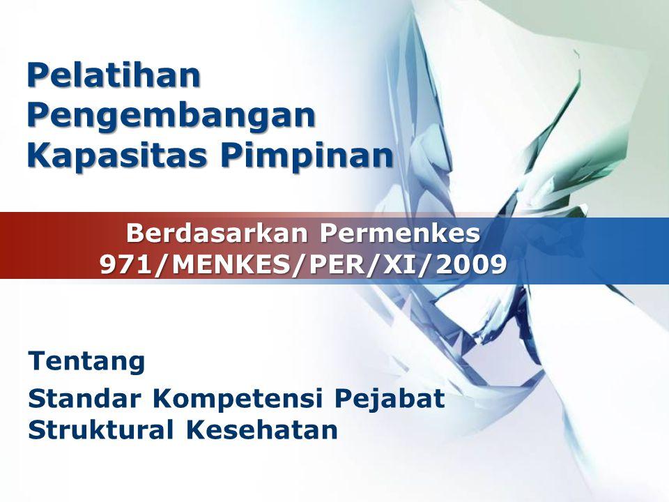 LOGO Berdasarkan Permenkes 971/MENKES/PER/XI/2009 Tentang Standar Kompetensi Pejabat Struktural Kesehatan PelatihanPengembangan Kapasitas Pimpinan
