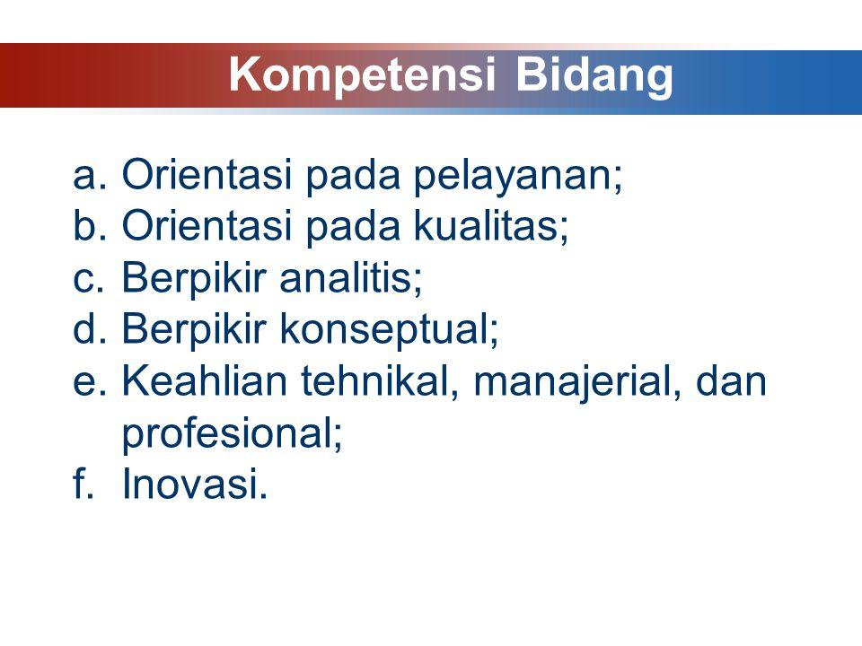 a.Orientasi pada pelayanan; b.Orientasi pada kualitas; c.Berpikir analitis; d.Berpikir konseptual; e.Keahlian tehnikal, manajerial, dan profesional; f