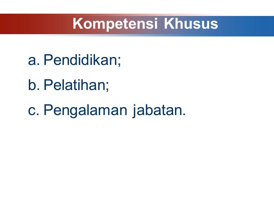 a.Pendidikan; b.Pelatihan; c.Pengalaman jabatan. Kompetensi Khusus