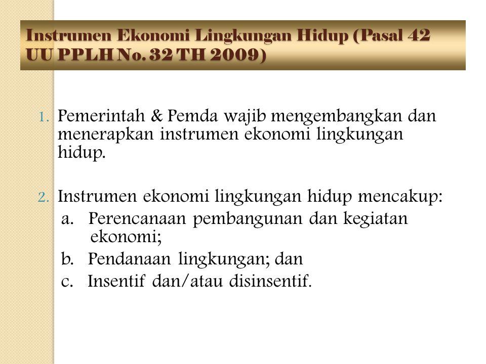 Instrumen Ekonomi Lingkungan Hidup (Pasal 42 UU PPLH No. 32 TH 2009) 1. Pemerintah & Pemda wajib mengembangkan dan menerapkan instrumen ekonomi lingku