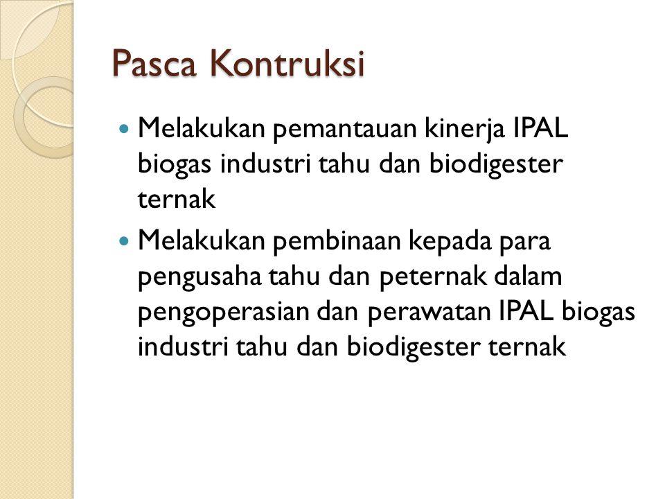 Pasca Kontruksi  Melakukan pemantauan kinerja IPAL biogas industri tahu dan biodigester ternak  Melakukan pembinaan kepada para pengusaha tahu dan p