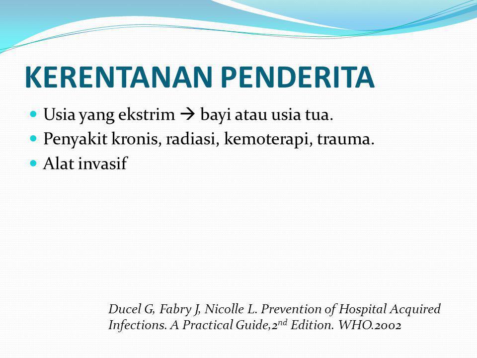 KERENTANAN PENDERITA  Usia yang ekstrim  bayi atau usia tua.  Penyakit kronis, radiasi, kemoterapi, trauma.  Alat invasif Ducel G, Fabry J, Nicoll