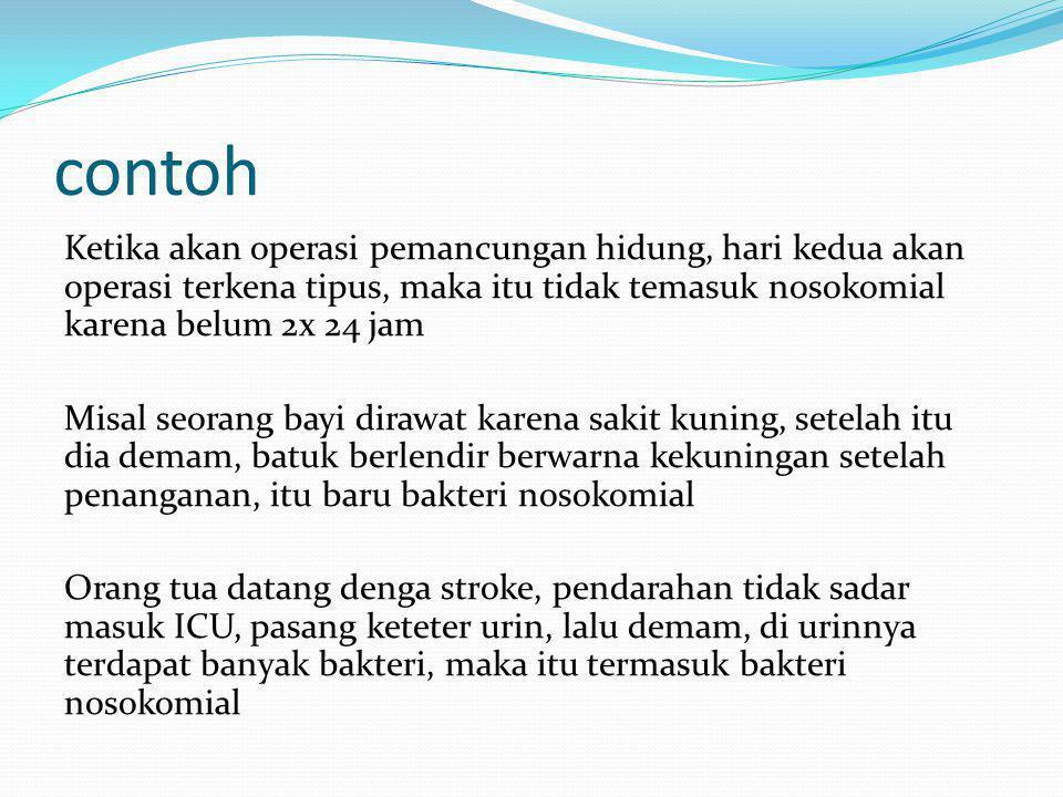 contoh Ketika akan operasi pemancungan hidung, hari kedua akan operasi terkena tipus, maka itu tidak temasuk nosokomial karena belum 2x 24 jam Misal s