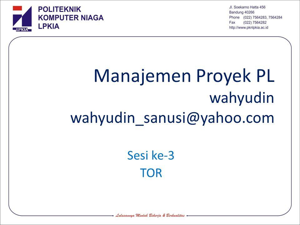 Manajemen Proyek PL wahyudin wahyudin_sanusi@yahoo.com Sesi ke-3 TOR