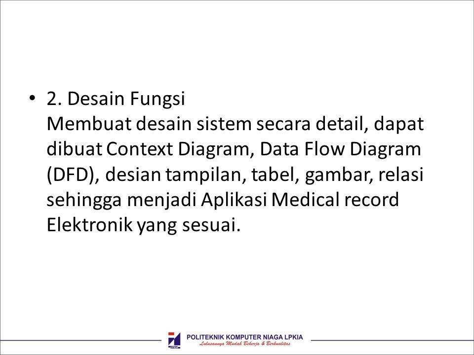 • 2. Desain Fungsi Membuat desain sistem secara detail, dapat dibuat Context Diagram, Data Flow Diagram (DFD), desian tampilan, tabel, gambar, relasi