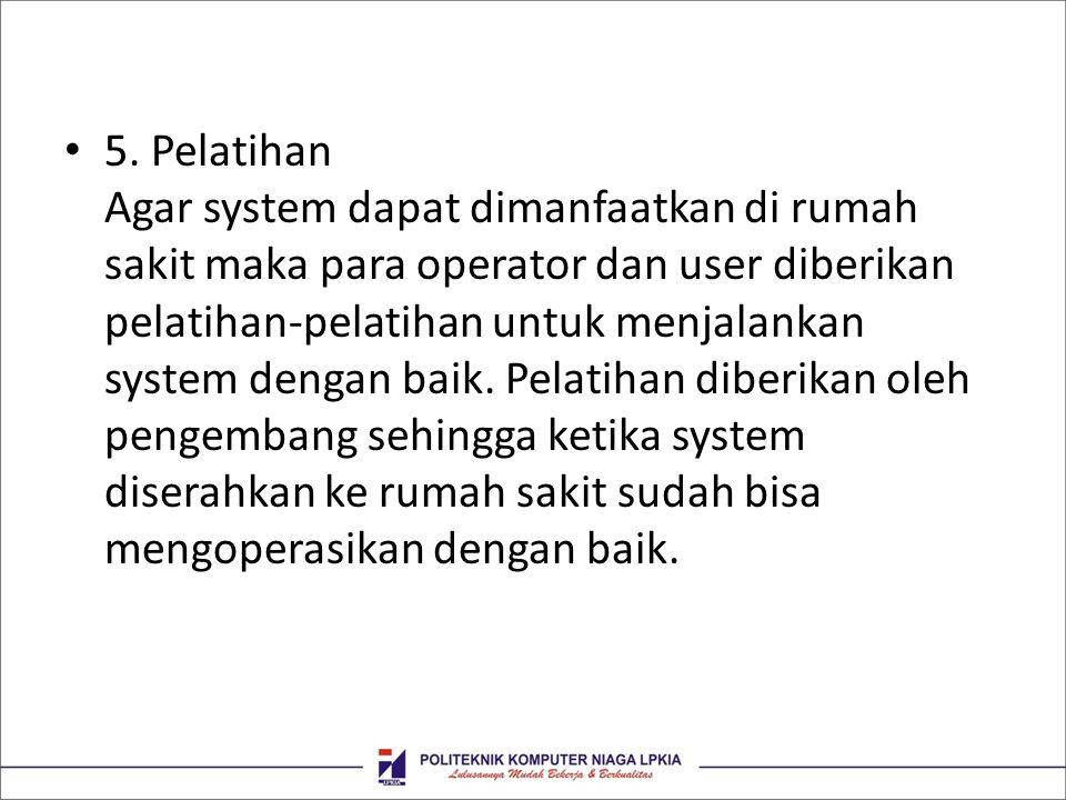 • 5. Pelatihan Agar system dapat dimanfaatkan di rumah sakit maka para operator dan user diberikan pelatihan-pelatihan untuk menjalankan system dengan