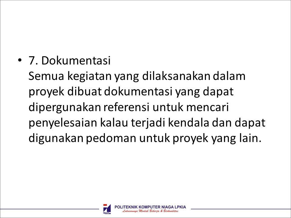 • 7. Dokumentasi Semua kegiatan yang dilaksanakan dalam proyek dibuat dokumentasi yang dapat dipergunakan referensi untuk mencari penyelesaian kalau t