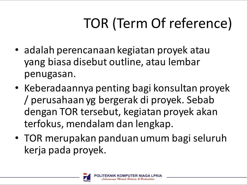TOR (Term Of reference) • adalah perencanaan kegiatan proyek atau yang biasa disebut outline, atau lembar penugasan. • Keberadaannya penting bagi kons