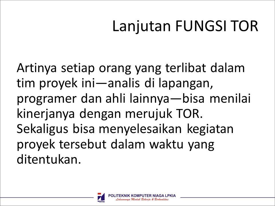 Lanjutan FUNGSI TOR Artinya setiap orang yang terlibat dalam tim proyek ini—analis di lapangan, programer dan ahli lainnya—bisa menilai kinerjanya den